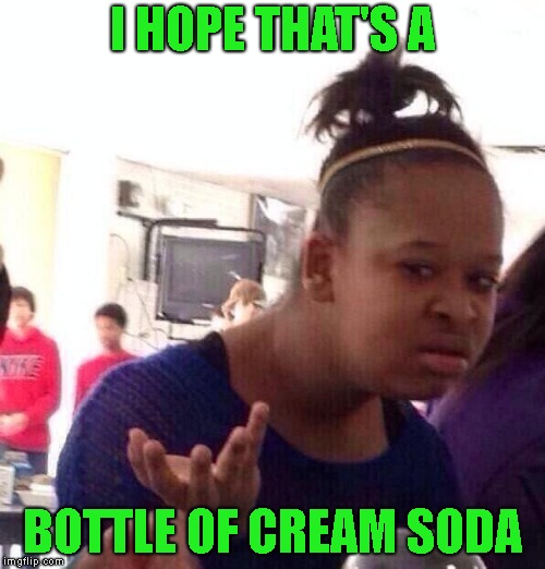 Black Girl Wat Meme | I HOPE THAT'S A BOTTLE OF CREAM SODA | image tagged in memes,black girl wat | made w/ Imgflip meme maker