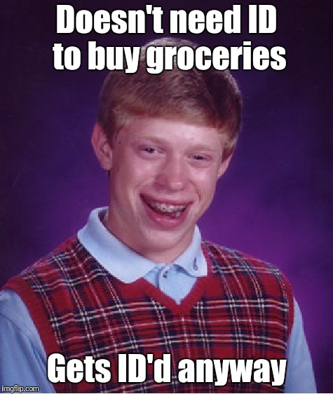 Challenge 25 | Doesn't need ID to buy groceries Gets ID'd anyway | image tagged in memes,bad luck brian | made w/ Imgflip meme maker
