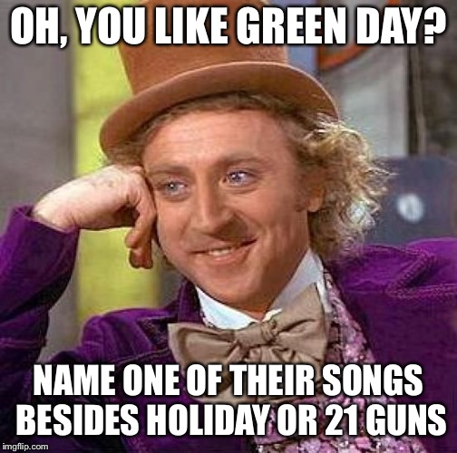 Creepy Condescending Wonka Meme | OH, YOU LIKE GREEN DAY? NAME ONE OF THEIR SONGS BESIDES HOLIDAY OR 21 GUNS | image tagged in memes,creepy condescending wonka,green day | made w/ Imgflip meme maker