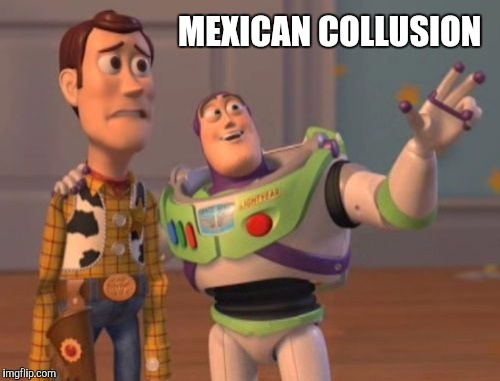 X, X Everywhere Meme | MEXICAN COLLUSION | image tagged in memes,x,x everywhere,x x everywhere | made w/ Imgflip meme maker
