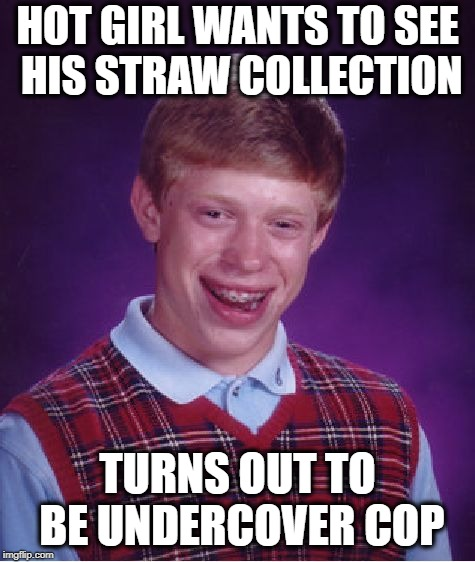 Busted! | HOT GIRL WANTS TO SEE HIS STRAW COLLECTION TURNS OUT TO BE UNDERCOVER COP | image tagged in memes,bad luck brian | made w/ Imgflip meme maker