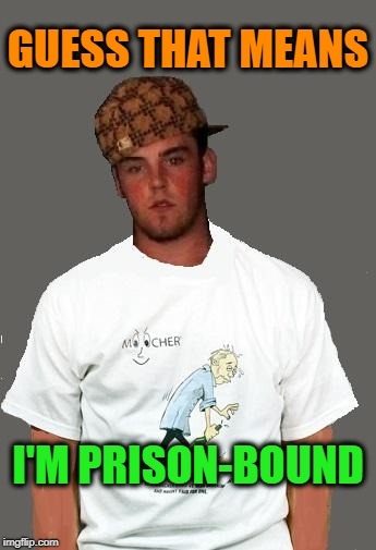 warmer season Scumbag Steve | GUESS THAT MEANS I'M PRISON-BOUND | image tagged in warmer season scumbag steve | made w/ Imgflip meme maker