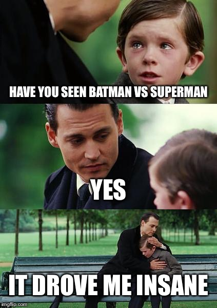 Finding Neverland Meme | HAVE YOU SEEN BATMAN VS SUPERMAN YES IT DROVE ME INSANE | image tagged in memes,finding neverland | made w/ Imgflip meme maker