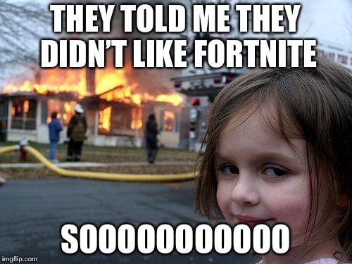 Disaster Girl Meme | THEY TOLD ME THEY DIDN'T LIKE FORTNITE SOOOOOOOOOOO | image tagged in memes,disaster girl | made w/ Imgflip meme maker