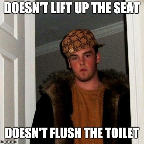 Scumbag Steve Meme | DOESN'T LIFT UP THE SEAT DOESN'T FLUSH THE TOILET | image tagged in memes,scumbag steve | made w/ Imgflip meme maker