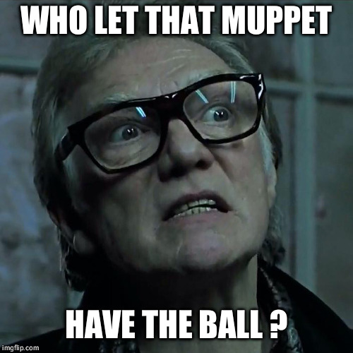 Bricktop_Snatch | WHO LET THAT MUPPET HAVE THE BALL ? | image tagged in bricktop_snatch | made w/ Imgflip meme maker