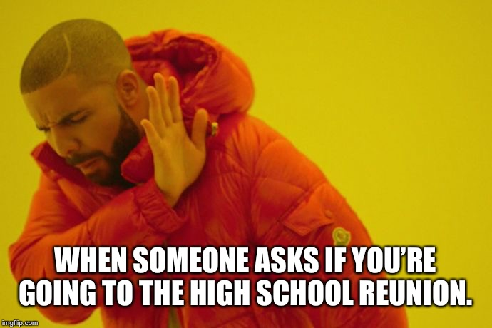 Drake hotline bling | WHEN SOMEONE ASKS IF YOU'RE GOING TO THE HIGH SCHOOL REUNION. | image tagged in drake hotline bling | made w/ Imgflip meme maker