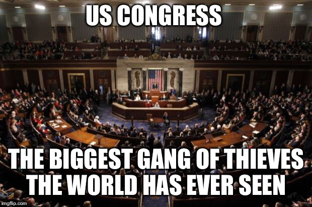 congress | US CONGRESS THE BIGGEST GANG OF THIEVES THE WORLD HAS EVER SEEN | image tagged in congress | made w/ Imgflip meme maker