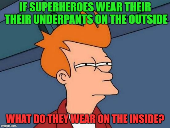 Futurama Fry Meme | IF SUPERHEROES WEAR THEIR THEIR UNDERPANTS ON THE OUTSIDE WHAT DO THEY WEAR ON THE INSIDE? | image tagged in memes,futurama fry | made w/ Imgflip meme maker