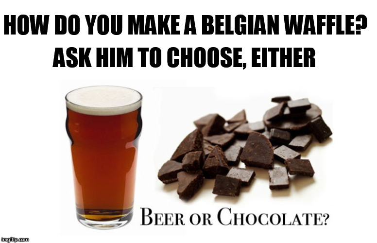 Hold the Brussels Sprouts |  ASK HIM TO CHOOSE, EITHER; HOW DO YOU MAKE A BELGIAN WAFFLE? | image tagged in belgian,belgium,beer,chocolate,waffle,choose | made w/ Imgflip meme maker