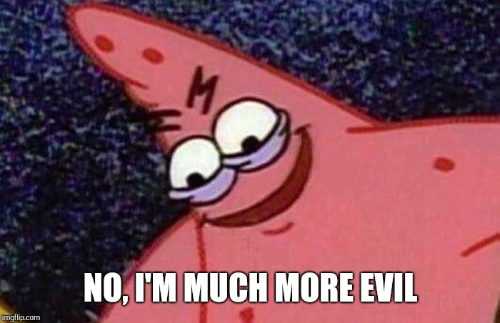 Evil Patrick  | NO, I'M MUCH MORE EVIL | image tagged in evil patrick | made w/ Imgflip meme maker