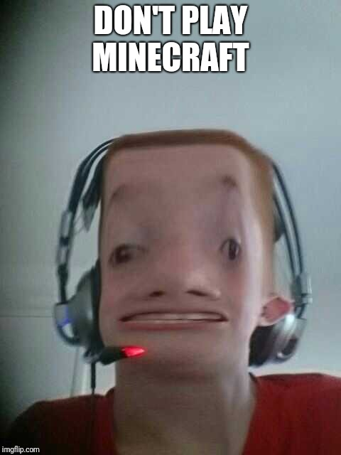 DON'T PLAY MINECRAFT | image tagged in minecraft,play | made w/ Imgflip meme maker