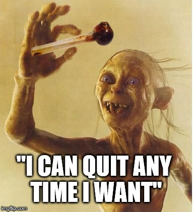 "drug addict gollum | ""I CAN QUIT ANY TIME I WANT"" 