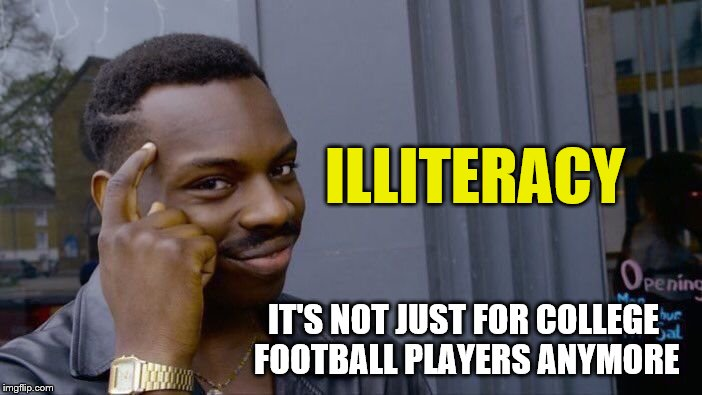 Roll Safe Think About It Meme | ILLITERACY IT'S NOT JUST FOR COLLEGE FOOTBALL PLAYERS ANYMORE | image tagged in memes,roll safe think about it | made w/ Imgflip meme maker