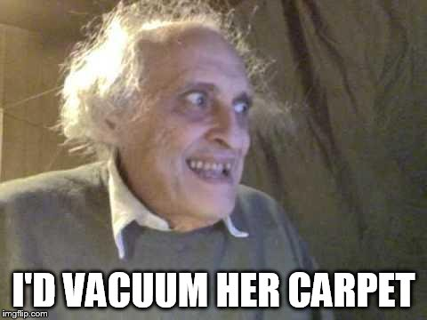 Old Pervert | I'D VACUUM HER CARPET | image tagged in old pervert | made w/ Imgflip meme maker