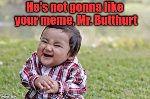 Evil Toddler Meme | He's not gonna like your meme, Mr. Butthurt | image tagged in memes,evil toddler | made w/ Imgflip meme maker