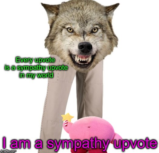 Every upvote is a sympathy upvote in my world I am a sympathy upvote | made w/ Imgflip meme maker