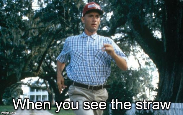 run forrest run | When you see the straw | image tagged in run forrest run | made w/ Imgflip meme maker