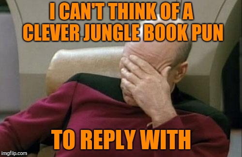 Captain Picard Facepalm Meme | I CAN'T THINK OF A CLEVER JUNGLE BOOK PUN TO REPLY WITH | image tagged in memes,captain picard facepalm | made w/ Imgflip meme maker