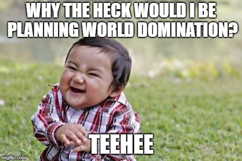I don't know what to name this, so yeah. | WHY THE HECK WOULD I BE PLANNING WORLD DOMINATION? TEEHEE | image tagged in memes,evil toddler | made w/ Imgflip meme maker