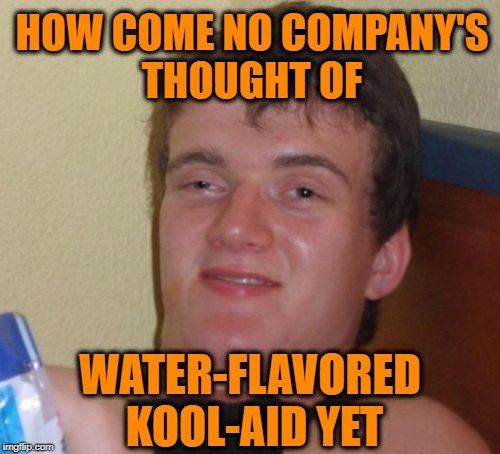 10 Guy Meme | HOW COME NO COMPANY'S THOUGHT OF WATER-FLAVORED KOOL-AID YET | image tagged in memes,10 guy | made w/ Imgflip meme maker