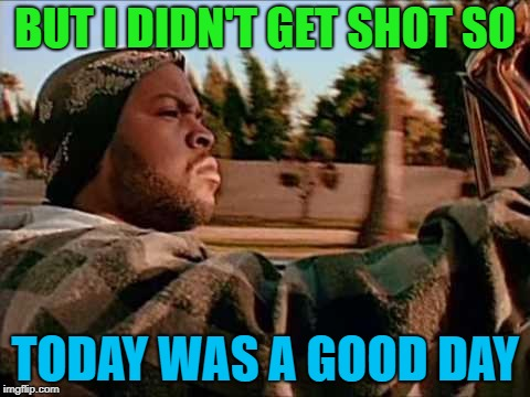 BUT I DIDN'T GET SHOT SO TODAY WAS A GOOD DAY | made w/ Imgflip meme maker