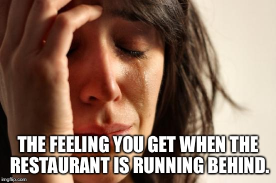 First World Problems Meme | THE FEELING YOU GET WHEN THE RESTAURANT IS RUNNING BEHIND. | image tagged in memes,first world problems | made w/ Imgflip meme maker