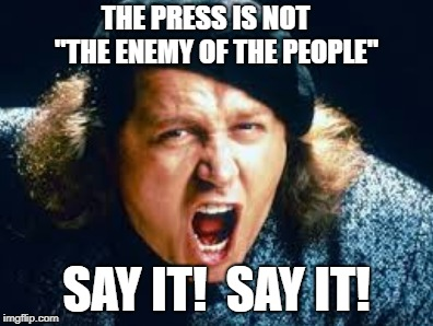 "Enemy Of The People | THE PRESS IS NOT    ""THE ENEMY OF THE PEOPLE"" SAY IT!  SAY IT! 