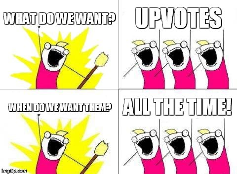 What Do We Want Meme | WHAT DO WE WANT? UPVOTES WHEN DO WE WANT THEM? ALL THE TIME! | image tagged in memes,what do we want,fishing for upvotes,upvote | made w/ Imgflip meme maker