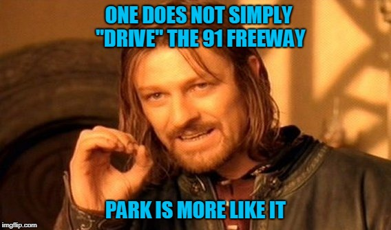 "Not Going Anywhere For a While? May as Well Make Some Memes. | ONE DOES NOT SIMPLY ""DRIVE"" THE 91 FREEWAY PARK IS MORE LIKE IT 