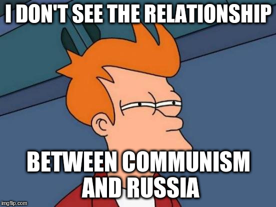 Futurama Fry Meme | I DON'T SEE THE RELATIONSHIP BETWEEN COMMUNISM AND RUSSIA | image tagged in memes,futurama fry | made w/ Imgflip meme maker