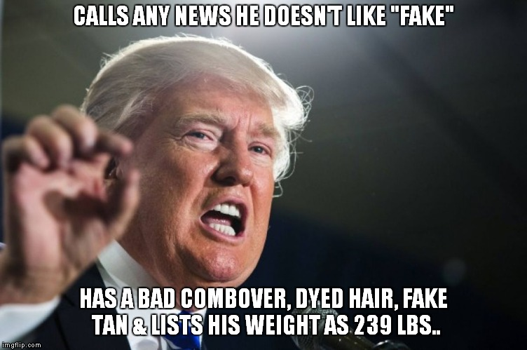 "Fake President | CALLS ANY NEWS HE DOESN'T LIKE ""FAKE"" HAS A BAD COMBOVER, DYED HAIR, FAKE TAN & LISTS HIS WEIGHT AS 239 LBS.. 