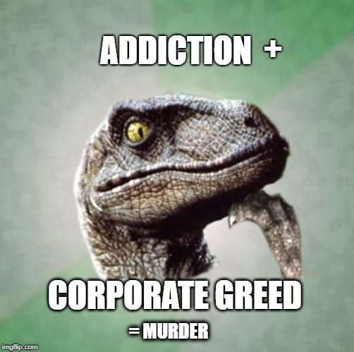 ADDICTION CORPORATE GREED = MURDER + | made w/ Imgflip meme maker