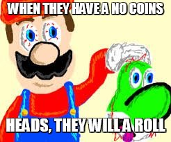 WHEN THEY HAVE A NO COINS HEADS, THEY WILL A ROLL | image tagged in dead yoshi | made w/ Imgflip meme maker