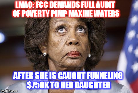 Drain The Swamp! #MAGA | LMAO: FCC DEMANDS FULL AUDIT OF POVERTY PIMP MAXINE WATERS AFTER SHE IS CAUGHT FUNNELING $750K TO HER DAUGHTER | image tagged in maxine waters,maga,lock her up | made w/ Imgflip meme maker