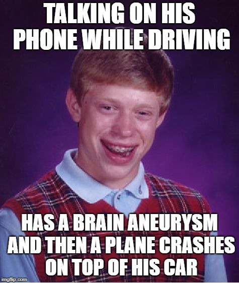 Bad Luck Brian Meme | TALKING ON HIS PHONE WHILE DRIVING HAS A BRAIN ANEURYSM AND THEN A PLANE CRASHES ON TOP OF HIS CAR | image tagged in memes,bad luck brian | made w/ Imgflip meme maker