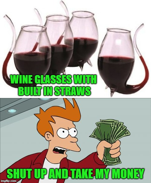 I'm not a wine drinker but there's plenty of other goodies I could drink out of these!!! | WINE GLASSES WITH BUILT IN STRAWS SHUT UP AND TAKE MY MONEY | image tagged in memes,shut up and take my money fry,wine,ingenius,funny,futurama | made w/ Imgflip meme maker