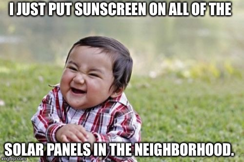Evil Toddler | I JUST PUT SUNSCREEN ON ALL OF THE SOLAR PANELS IN THE NEIGHBORHOOD. | image tagged in memes,evil toddler | made w/ Imgflip meme maker