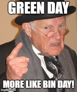 Back In My Day Meme | GREEN DAY MORE LIKE BIN DAY! | image tagged in memes,back in my day | made w/ Imgflip meme maker