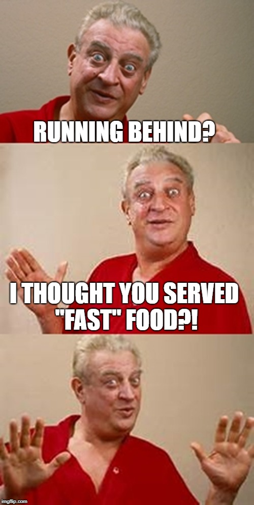 "bad pun Dangerfield  | RUNNING BEHIND? I THOUGHT YOU SERVED ""FAST"" FOOD?! 