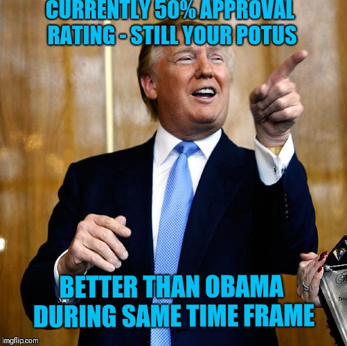 Donal Trump Birthday | CURRENTLY 50% APPROVAL RATING - STILL YOUR POTUS BETTER THAN OBAMA DURING SAME TIME FRAME | image tagged in donal trump birthday | made w/ Imgflip meme maker