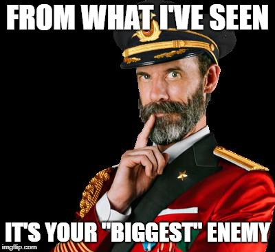 "captain obvious | FROM WHAT I'VE SEEN IT'S YOUR ""BIGGEST"" ENEMY 