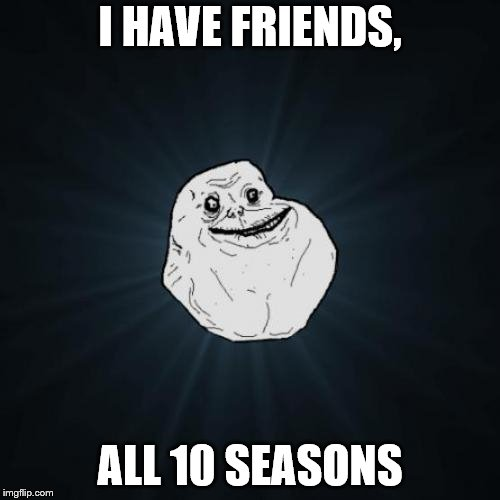Forever Alone | I HAVE FRIENDS, ALL 10 SEASONS | image tagged in memes,forever alone | made w/ Imgflip meme maker