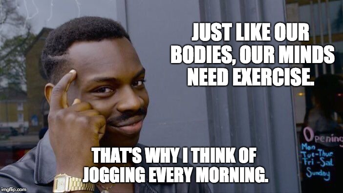 Roll Safe Think About It Meme | JUST LIKE OUR BODIES, OUR MINDS NEED EXERCISE. THAT'S WHY I THINK OF JOGGING EVERY MORNING. | image tagged in memes,roll safe think about it | made w/ Imgflip meme maker