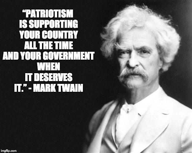 "Mark Twain | ""PATRIOTISM IS SUPPORTING YOUR COUNTRY ALL THE TIME AND YOUR GOVERNMENT WHEN IT DESERVES IT."" - MARK TWAIN 