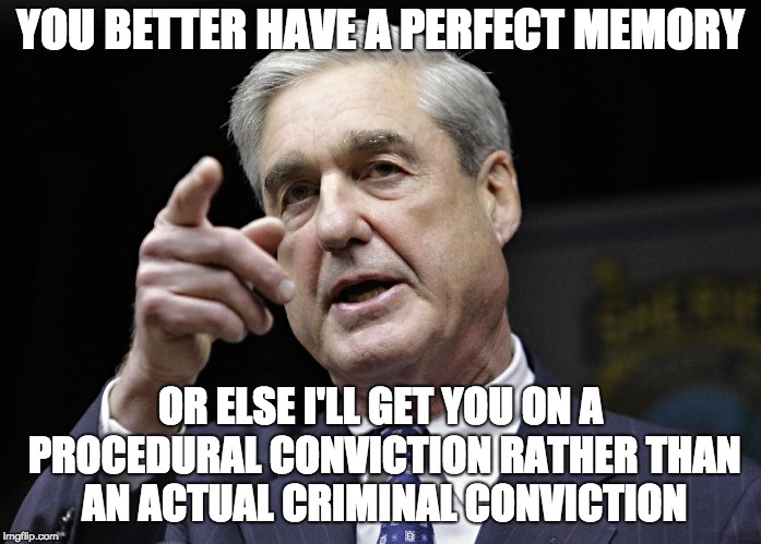 Robert S. Mueller III wants you | YOU BETTER HAVE A PERFECT MEMORY OR ELSE I'LL GET YOU ON A PROCEDURAL CONVICTION RATHER THAN AN ACTUAL CRIMINAL CONVICTION | image tagged in robert s mueller iii wants you | made w/ Imgflip meme maker
