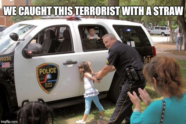 Cops arrest little girl, Fuck the police! | WE CAUGHT THIS TERRORIST WITH A STRAW | image tagged in cops arrest little girl fuck the police! | made w/ Imgflip meme maker