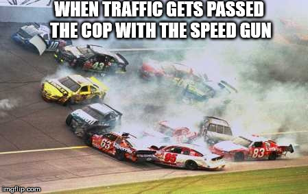Because Race Car Meme | WHEN TRAFFIC GETS PASSED THE COP WITH THE SPEED GUN | image tagged in memes,because race car | made w/ Imgflip meme maker