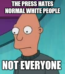 Ignus  | THE PRESS HATES NORMAL WHITE PEOPLE NOT EVERYONE | image tagged in ignus | made w/ Imgflip meme maker