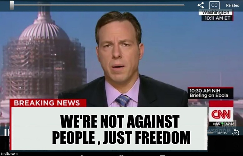 CNN Crazy News Network | WE'RE NOT AGAINST PEOPLE , JUST FREEDOM | image tagged in cnn crazy news network | made w/ Imgflip meme maker